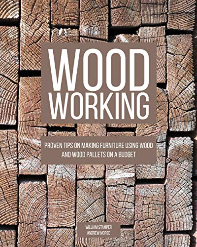 Woodworking: Proven Tips On Making Furniture Using Wood and Wood Pallets on a Budget