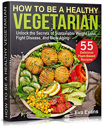 HOW TO BE A HEALTHY VEGETARIAN: Unlock the Secrets of Sustainable Weight Loss, Fight Disease, and Slow Aging (Health, Diets & Weight Loss Book 2) (English Edition)