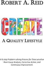 CREATE A Quality Lifestyle: A 6-step Problem-solving Process for Time-sensitive Root Cause Analysis, Corrective Action, and Continuous Improvement.