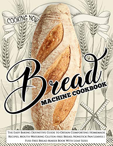 Bread Machine Cookbook: The Easy Baking Definitive Guide to Obtain Comforting Homemade Recipes, Mouth-Watering Gluten-free Bread, Nonstick Pan Loaves | ... Maker Book With Loaf Sizes (Cooking Now)