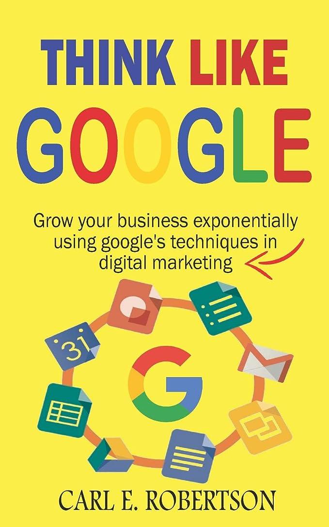 写真を描く納税者憲法THINK LIKE GOOGLE: Grow your business exponentially using Google's techniques in digital marketing