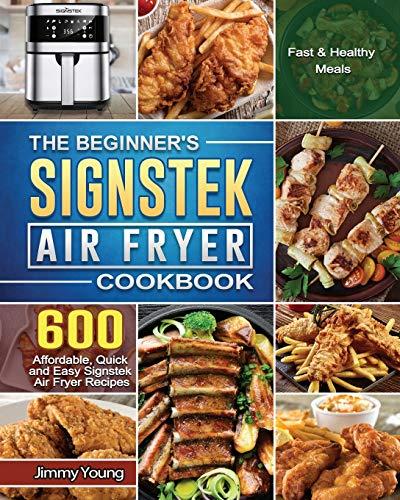 The Beginner's Signstek Air Fryer Cookbook: 600 Affordable, Quick and Easy Signstek Air Fryer Recipes for Fast & Healthy Meals
