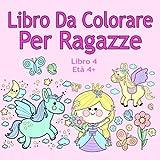 Libro Da Colorare Per Ragazze Libro 4 Età 4+: Belle immagini come animali, unicorni, fate, sirene, principesse, cavalli, gatti e cani per bambini dai 4 anni in su