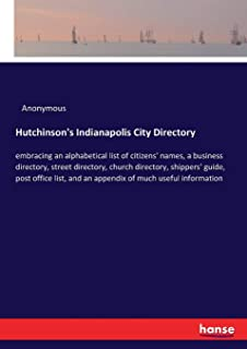Hutchinson's Indianapolis City Directory: embracing an alphabetical list of citizens' names, a business directory, street ...