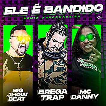 Ele É Bandido (feat. Mc Danny) (Remix Arrochadeira)