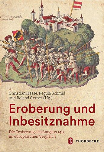 Eroberung und Inbesitznahme: Die Eroberung des Aargaus 1415 im europäischen Vergleich: Die Eroberung Des Aargaus 1415 Im Europaischen Vergleich