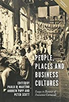 People, Places and Business Cultures: Essays in Honour of Francesca Carnevali (People, Markets, Goods: Economies and Societies in History)
