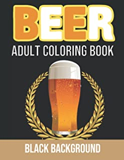 Beer Adult Coloring Book Black Background: Beer Coloring Book for Mens Adults Wine, Whiskey, Cocktails, Spirits, Sports, a...