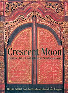 Crescent Moon: Islamic Art & Civilisation in Southeast Asia: Bulan Sabit: Seni dan Peradaban Islam di Asia Tenggara: Islamic Art and Civilisation in Southeast Asia