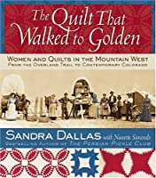 The Quilt That Walked To Golden: Women and Quilts in the Mountain West From the Overland Trail to Contemporary Colorado