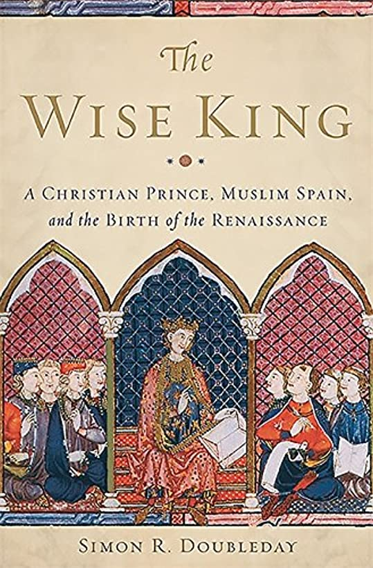 The Wise King: A Christian Prince, Muslim Spain, and the Birth of the Renaissance