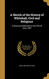 A Sketch of the History of Whitehall, Civil and Religious: A Discourse Delivered on the 27th of June, 1847