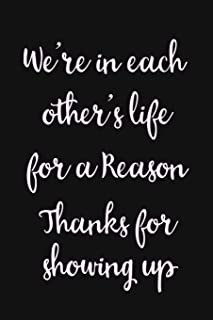 We're in each others life for a reason. Thanks for showing up: Notebook white lined pages