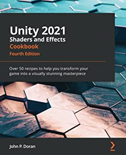Unity 2021 Shaders and Effects Cookbook: Over 50 recipes to help you transform your game into a visually stunning masterpi...