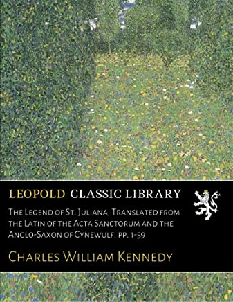 The Legend of St. Juliana, Translated from the Latin of the Acta Sanctorum and the Anglo-Saxon of Cynewulf. pp. 1-59
