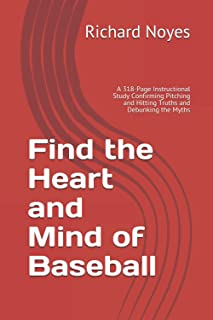 Find the Heart and Mind of Baseball: A 318-Page Instructional Study Confirming Pitching and Hitting Truths and Debunking t...