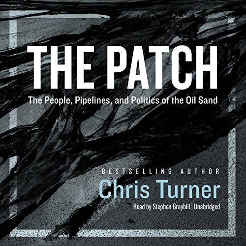 The Patch     The People, Pipelines, and Politics of the Oil Sands              By:                                                                                                                                 Chris Turner                               Narrated by:                                                                                                                                 Stephen Graybill                      Length: 14 hrs and 1 min     4 ratings     Overall 4.0