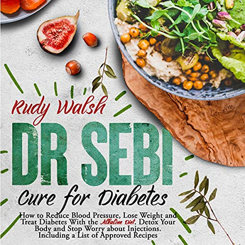 Dr Sebi Cure for Diabetes: How to Reduce Blood Pressure, Lose Weight and Treat Diabetes With the Alkaline Diet. Detox Your Body and Stop Worry About Injections. Including a List of Approved Recipes