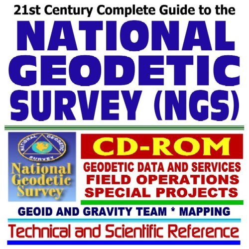 21st Century Complete Guide to the National Geodetic Survey: NOAA Office for Geodetic Data, Field Operations, Special Projects, Geoid and Gravity Mapping–-Scientific Reference
