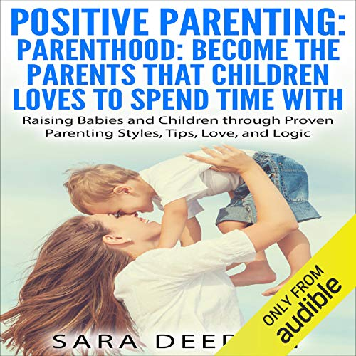 Positive Parenting: Parenthood: Become the Parents that Children Love to Spend Time With Audiobook By Sara Deedley cover art