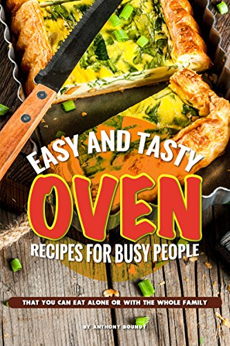 Easy and Tasty Oven Recipes for Busy People: That You Can Eat Alone or With...