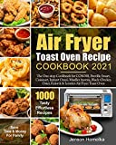 Air Fryer Toast Oven Recipe Cookbook 2021: The One-stop Cookbook for COSORI, Breville Smart, Cuisinart, Instant Omni, Mueller Austria, Black+Decker, Oster, Kalorik & Iconites Air Fryer Toast Oven