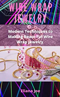 WIRE WRAP JEWELRY : MODERN TECHNIQUES TO MAKING BEAUTIFUL WIRE WRAPPED JEWELRY
