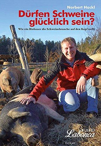 Norbert Hackl - Dürfen Schweine glücklich sein? Wie ein Biobauer die Schweinebranche auf den Kopf stellt.