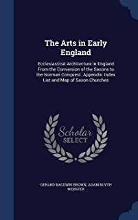 The Arts in Early England: Ecclesiastical Architecture in England From the Conversion of the Saxons to the Norman Conquest. Appendix: Index List and Map of Saxon Churches