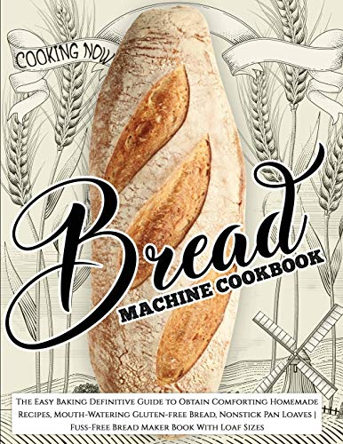 Bread Machine Cookbook: Bread Machine Cookbook: The Easy Baking Definitive Guide to Obtain Comforting Homemade Recipes, Mouth-Watering Gluten-free ... Fuss-Free Bread Maker Book With Loaf Sizes