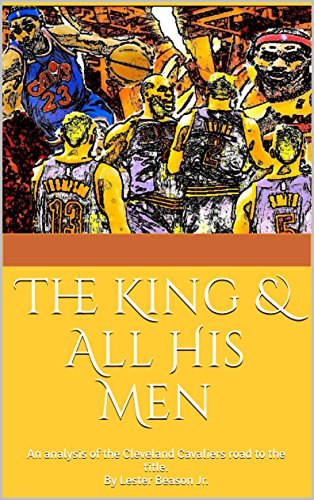 The King & All His Men: An analysis of the Cleveland Cavaliers road to the title.By Lester Beason Jr. (English Edition)