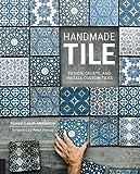 Handmade Tile: Design, Create, and Install Custom Tiles