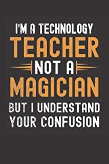 I am a Technology Teacher, Not a Magician, but Understand, your Confusion : Funny Notebook Gift for Technology Teachers: F...