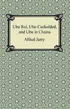 Ubu Roi, Ubu Cuckolded, and Ubu in Chains