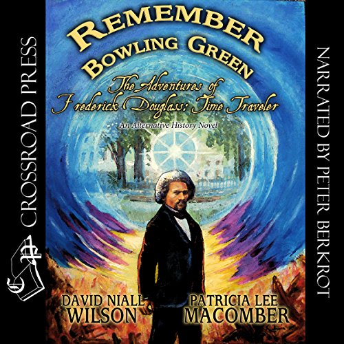 Remember Bowling Green: The Adventures of Frederick Douglass - Time Traveler     An Alternative History Novel, Book 1              By:                                                                                                                                 David Niall Wilson,                                                                                        Patricia Lee Macomber                               Narrated by:                                                                                                                                 Peter Berkrot                      Length: 6 hrs and 57 mins     14 ratings     Overall 4.2