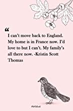 I can't move back to England. My home is in France now. I'd love to but I can't. My family's all there now. -Kristin Scott...