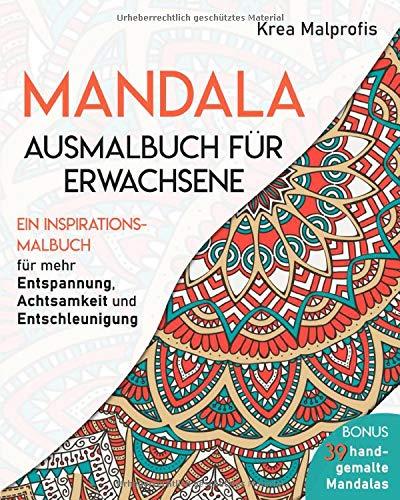 Mandala Ausmalbuch für Erwachsene: Ein Inspirationsmalbuch für mehr Entspannung, Achtsamkeit und Entschleunigung - Bonus: 39 handgemalte Mandalas