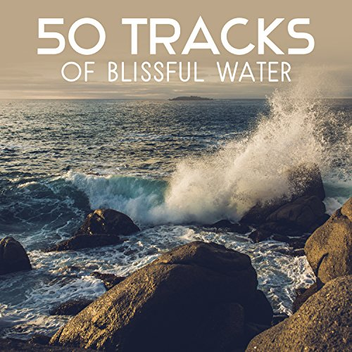 50 Tracks of Blissful Water – Relaxation Sounds for Celestial Dreams, Healing Sounds of Water, Total Rest, Self Hypnosis