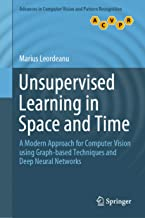 Unsupervised Learning in Space and Time: A Modern Approach for Computer Vision using Graph-based Techniques and Deep Neural Networks (Advances in Computer Vision and Pattern Recognition)