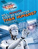 Will Robots Ever Be Smarter Than Humans?: Theories About Artificial Intelligence (Beyond the Theory: Science of the Future)