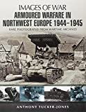 Armoured Warfare in Northwest Europe 1944-45: Rare Photographs from Wartime Archives (Images of War) - Anthony Tucker-Jones