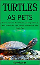 Turtles As Pets: The Best Guide On How To Raise And Keep Turtles As Pets, Turtles Care, Diet, Feeding, Housing, Cost And H...