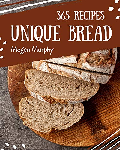 365 Unique Bread Recipes: Keep Calm and Try Bread Cookbook (English Edition)