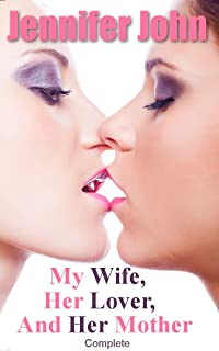 MY WIFE, HER LOVER AND HER MOTHER - Complete: A Femdom Erotic Fantasy Romance