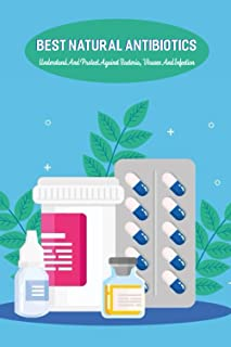 Best Natural Antibiotics: Understand And Protect Against Bacteria, Viruses And Infection: Natural Antibacterial