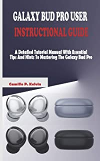 Galaxy Bud Pro User Instructional Guide: A Detailed Tutorial Manual With Essential Tips And Hints To Mastering The Galaxy ...