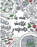 le mie ricette preferite: 100 pagine di ricette da scrivere , un ricettario da riempire con le ricette di famiglia