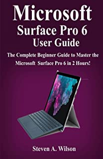 Microsoft Surface Pro 6 User Guide: The Complete Beginner Guide to Master the Microsoft Surface Pro 6 in 2 Hours !