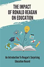 The Impact Of Ronald Reagan On Education: An Introduction To Reagan's Surprising Education Record: State Vs Federal Contro...
