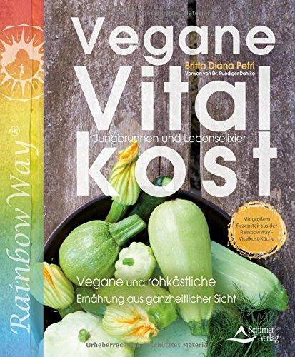 Vegane Vitalkost: Jungbrunnen und Lebenselixier - Vegane und rohköstliche Ernährung aus ganzheitlicher Sicht - Mit einem Vorwort von Ruediger Dahlke
